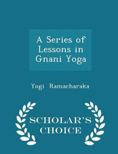 A Series of Lessons in Gnani Yoga - Scholar's Choice Edition - Yogi Ramacharaka