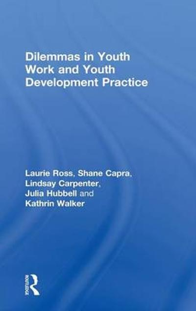 Dilemmas in Youth Work and Youth Development Practice - Laurie Ross