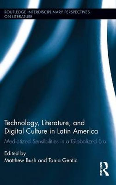 Technology, Literature, and Digital Culture in Latin America - Matthew Bush