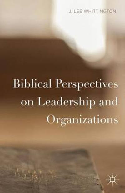 Biblical Perspectives on Leadership and Organizations - J. Lee Whittington