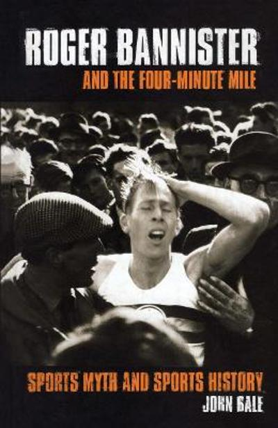 Roger Bannister and the Four-Minute Mile - John Bale