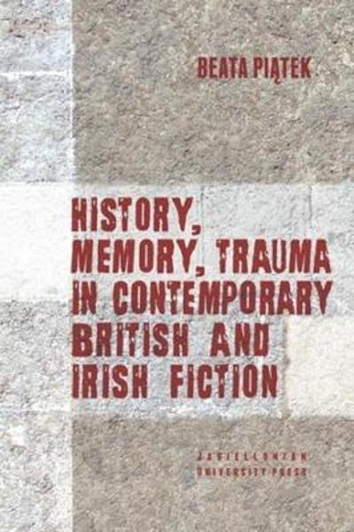 History, Memory, Trauma in Contemporary British and Irish Fiction - Beata Piatek