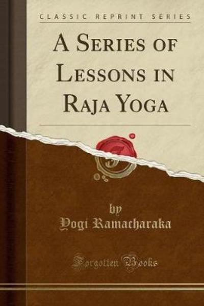 A Series of Lessons in Raja Yoga (Classic Reprint) - Yogi Ramacharaka