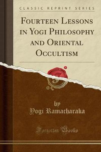 Fourteen Lessons in Yogi Philosophy and Oriental Occultism (Classic Reprint) - Yogi Ramacharaka