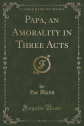 Papa, an Amorality in Three Acts (Classic Reprint) - Zoe Akins