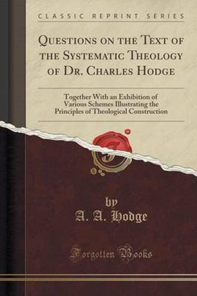 Questions on the Text of the Systematic Theology of Dr. Charles Hodge - A A Hodge