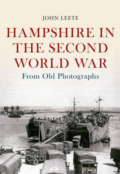 Hampshire in the Second World War from Old Photographs - John Leete