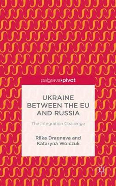Ukraine Between the EU and Russia: The Integration Challenge - Rilka Dragneva-Lewers