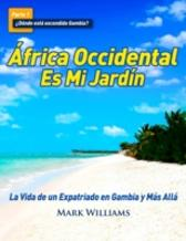 Africa Occidental Es Mi Jardin: La Vida de un Expatriado en Gambia y Mas Alla - Mark Williams