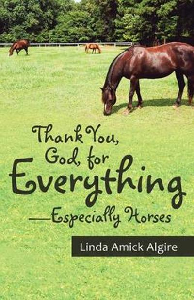 Thank You, God, for Everything-Especially Horses - Linda Amick Algire