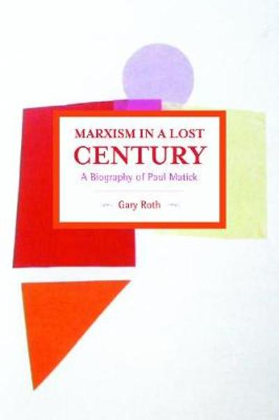 Marxism In A Lost Century: A Biography Of Paul Mattick - Gary Roth