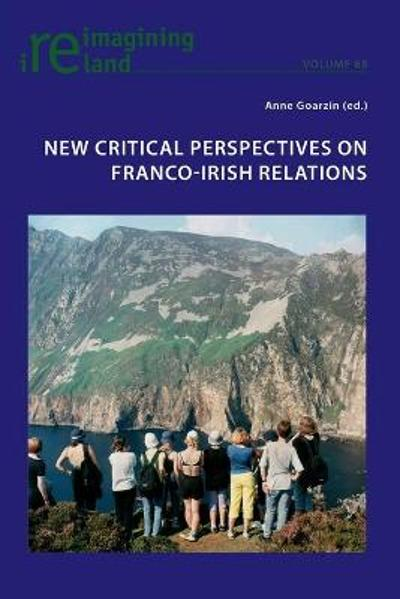 New Critical Perspectives on Franco-Irish Relations - Anne Goarzin
