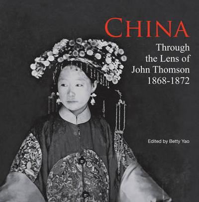 China Through the Lens of John Thomson 1868-1872 - Betty Yao