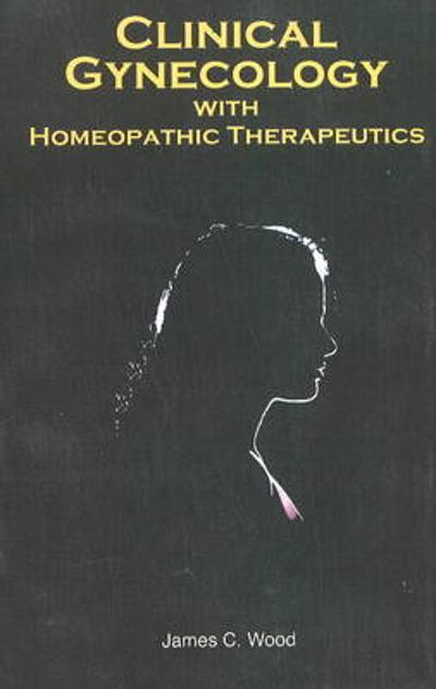 Clinical Gynaecology with Homeopathic Therapeutics - James Craven  Wood