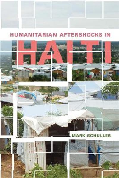 Humanitarian Aftershocks in Haiti - Mark Schuller