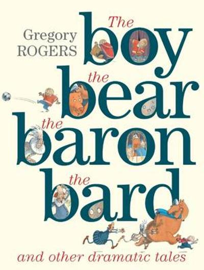 the Boy, the Bear, the Baron, the Bard and Other Dramatic Tales - Gregory Rogers