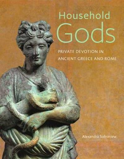 Household Gods - Private Devotion in Ancient Greece and Rome - Alexandra Sofroniew