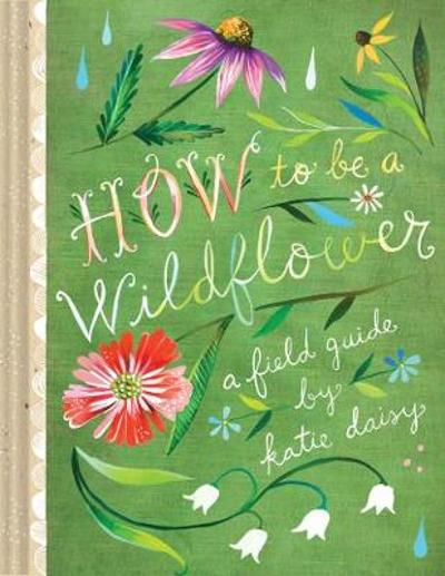 How to Be a Wildflower - Katie Daisy