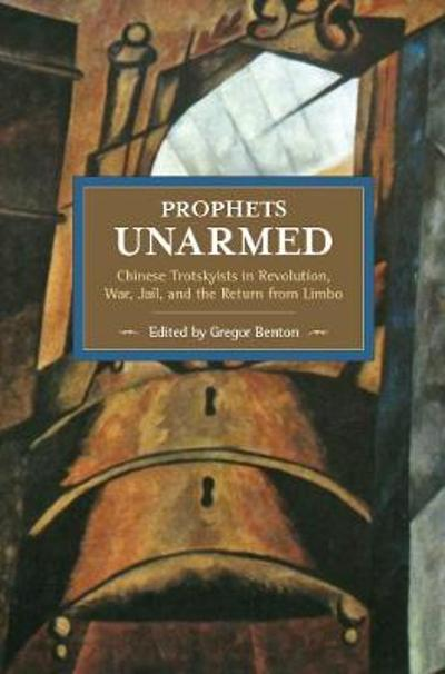 Prophets Unarmed: Chinese Trotskyists In Revolution, War, Jail, And The Return From Limbo - Gregor Benton