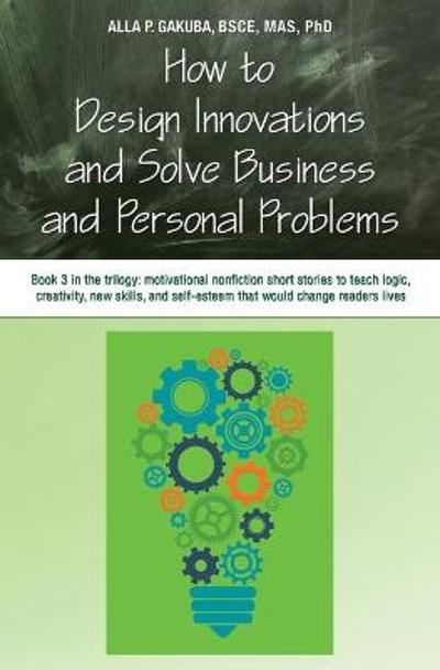 How to Design Innovations and Solve Business and Personal Problems - Alla Gakuba
