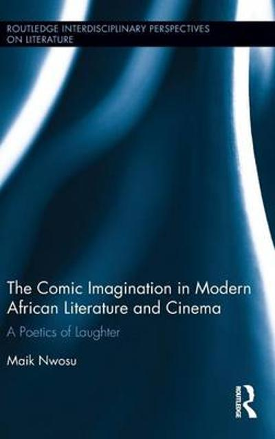 The Comic Imagination in Modern African Literature and Cinema - Maik Nwosu