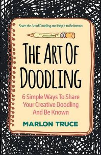 The Art of Doodling: 6 Simple Ways to Share Your Creative Doodling and Be Known - Marlon Truce