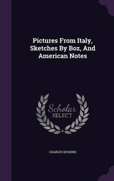 Pictures from Italy, Sketches by Boz, and American Notes - Charles, Dickens
