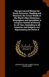 The New Larned History for Ready Reference, Reading and Research; The Actual Words of the World's Best Historians Biographers and Specialists; A Complete System of History for All Uses, Extending to All Countries and Subjects and Representing the Better a - Josephus Nelson Larned Donald Eugene Smith