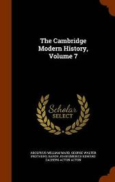 The Cambridge Modern History, Volume 7 - Adolphus William Ward George Walter Prothero Baron John Emerich Edward Dalberg Acton