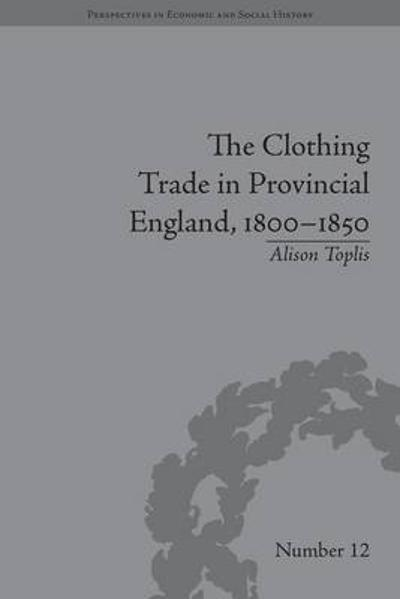 The Clothing Trade in Provincial England, 1800-1850 - Alison Toplis