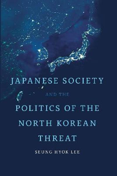 Japanese Society and the Politics of the North Korean Threat - Seung Hyok Lee
