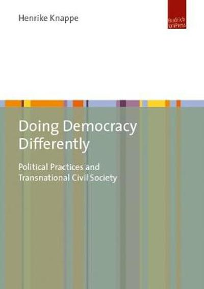 Doing Democracy Differently - Political Practices and Transnational Civil Society - Henrike Knappe