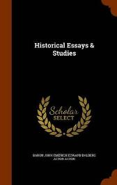 Historical Essays & Studies - Baron John Emerich Edward Dalberg Acton