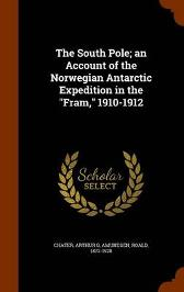 The South Pole; An Account of the Norwegian Antarctic Expedition in the Fram, 1910-1912 - Arthur G Chater Captain Roald Amundsen