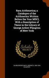 Rara Arithmetica; A Catalogve of the Arithmetics Written Before the Year MDCI, with a Description of Those in the Library of George Arthvr Plimpton of New York - David Eugene Smith George A 1855-1936 Plimpton
