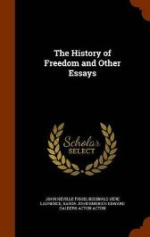 The History of Freedom and Other Essays - John Neville Figgis Reginald Vere Laurence Baron John Emerich Edward Dalberg Acton