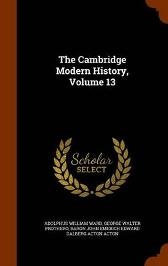 The Cambridge Modern History, Volume 13 - Adolphus William Ward George Walter Prothero Baron John Emerich Edward Dalberg Acton