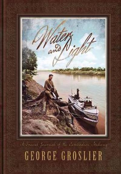 Water and Light - A Travel Journal of the Cambodian Mekong - George Groslier