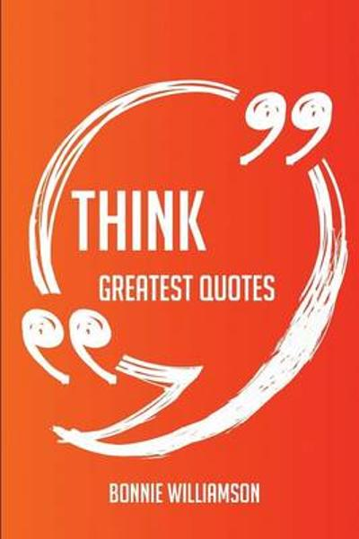 Think Greatest Quotes - Quick, Short, Medium or Long Quotes. Find the Perfect Think Quotations for All Occasions - Spicing Up Letters, Speeches, and Everyday Conversations. - Bonnie Williamson