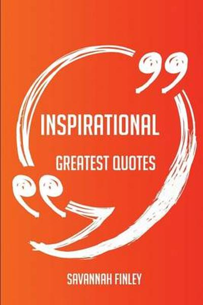 Inspirational Greatest Quotes - Quick, Short, Medium or Long Quotes. Find the Perfect Inspirational Quotations for All Occasions - Spicing Up Letters, Speeches, and Everyday Conversations. - Savannah Finley
