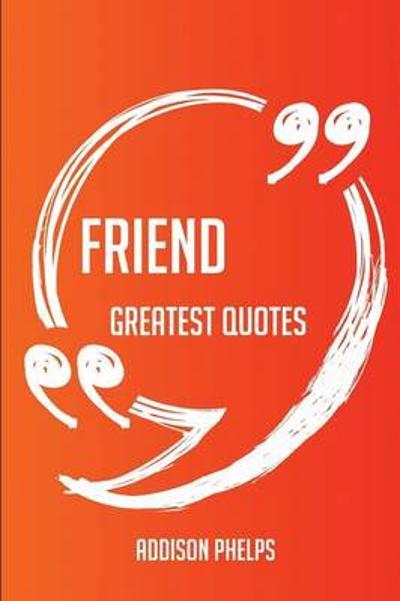 Friend Greatest Quotes - Quick, Short, Medium or Long Quotes. Find the Perfect Friend Quotations for All Occasions - Spicing Up Letters, Speeches, and Everyday Conversations. - Addison Phelps