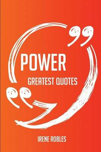 Power Greatest Quotes - Quick, Short, Medium or Long Quotes. Find the Perfect Power Quotations for All Occasions - Spicing Up Letters, Speeches, and Everyday Conversations. - Irene Robles