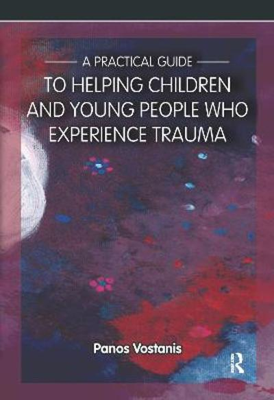 A Practical Guide to Helping Children and Young People Who Experience Trauma - Professor Panos Vostanis