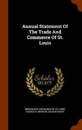 Annual Statement of the Trade and Commerce of St. Louis - Eugene Smith Merchants' Exchange of St Louis George H Morgan