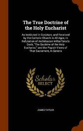 The True Doctrine of the Holy Eucharist - James Taylor