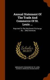 Annual Statement of the Trade and Commerce of St. Louis ... - Eugene Smith Merchants' Exchange of St Louis George H Morgan
