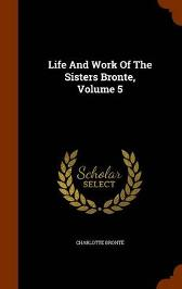 Life and Work of the Sisters Bronte, Volume 5 - Charlotte Bronte