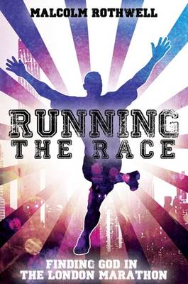Running the Race - Finding God in the London Marathon - Malcolm Rothwell