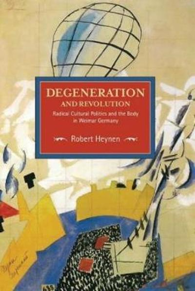 Degeneration And Revolution: Radical Cultural Politics And The Body In Weimar Germany - Robert Heynen