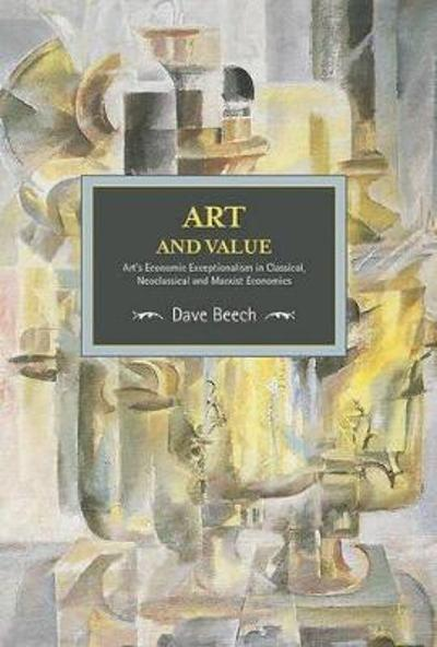 Art And Value: Art's Economic Exceptionalism In Classical, Neoclassical And Marxist Economics - Dave Beech